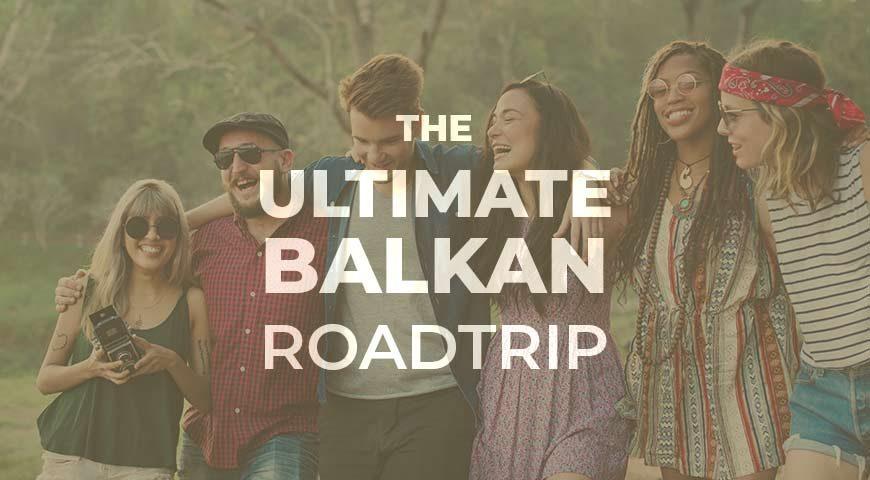 10 Λόγοι για να κάνεις το Balkan Roadtrip